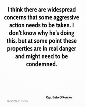 Rep. Beto O'Rourke  - I think there are widespread concerns that some aggressive action needs to be taken. I don't know why he's doing this, but at some point these properties are in real danger and might need to be condemned.
