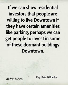 Rep. Beto O'Rourke  - If we can show residential investors that people are willing to live Downtown if they have certain amenities like parking, perhaps we can get people to invest in some of these dormant buildings Downtown.