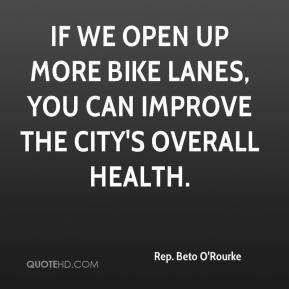 Rep. Beto O'Rourke  - If we open up more bike lanes, you can improve the city's overall health.
