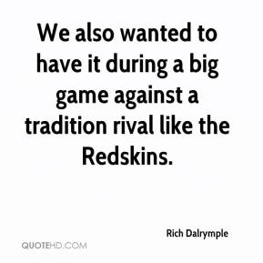Rich Dalrymple  - We also wanted to have it during a big game against a tradition rival like the Redskins.
