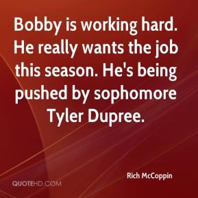 Rich McCoppin  - Bobby is working hard. He really wants the job this season. He's being pushed by sophomore Tyler Dupree.