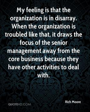 Rich Moore  - My feeling is that the organization is in disarray. When the organization is troubled like that, it draws the focus of the senior management away from the core business because they have other activities to deal with.