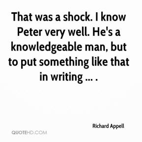 Richard Appell  - That was a shock. I know Peter very well. He's a knowledgeable man, but to put something like that in writing ... .