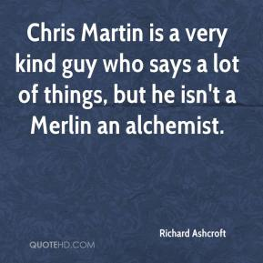 Chris Martin is a very kind guy who says a lot of things, but he isn't a Merlin an alchemist.