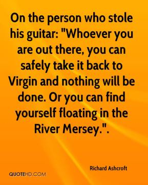 """On the person who stole his guitar: """"Whoever you are out there, you can safely take it back to Virgin and nothing will be done. Or you can find yourself floating in the River Mersey.""""."""