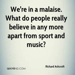 We're in a malaise. What do people really believe in any more apart from sport and music?