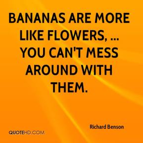 Richard Benson  - Bananas are more like flowers, ... you can't mess around with them.