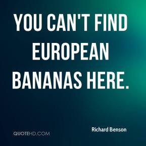 Richard Benson  - You can't find European bananas here.