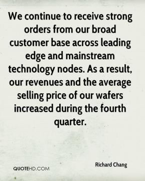 Richard Chang  - We continue to receive strong orders from our broad customer base across leading edge and mainstream technology nodes. As a result, our revenues and the average selling price of our wafers increased during the fourth quarter.