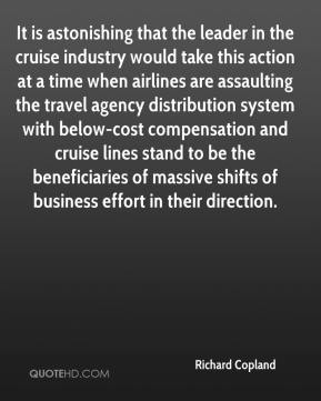 Richard Copland  - It is astonishing that the leader in the cruise industry would take this action at a time when airlines are assaulting the travel agency distribution system with below-cost compensation and cruise lines stand to be the beneficiaries of massive shifts of business effort in their direction.