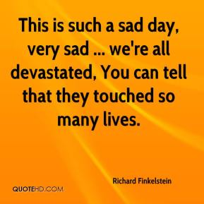 Richard Finkelstein  - This is such a sad day, very sad ... we're all devastated, You can tell that they touched so many lives.