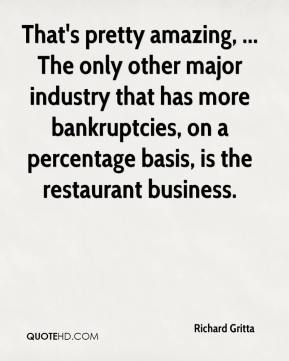 Richard Gritta  - That's pretty amazing, ... The only other major industry that has more bankruptcies, on a percentage basis, is the restaurant business.
