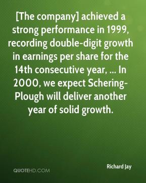 Richard Jay  - [The company] achieved a strong performance in 1999, recording double-digit growth in earnings per share for the 14th consecutive year, ... In 2000, we expect Schering-Plough will deliver another year of solid growth.