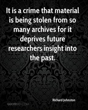 Richard Johnston  - It is a crime that material is being stolen from so many archives for it deprives future researchers insight into the past.