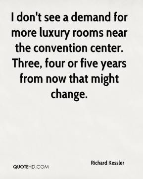 Richard Kessler  - I don't see a demand for more luxury rooms near the convention center. Three, four or five years from now that might change.