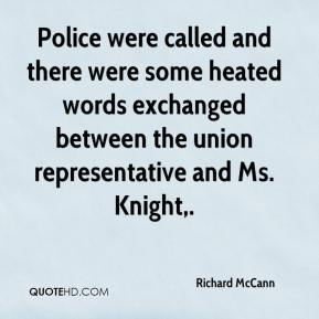 Richard McCann  - Police were called and there were some heated words exchanged between the union representative and Ms. Knight.