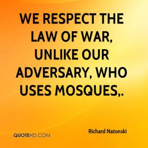 Richard Natonski  - We respect the law of war, unlike our adversary, who uses mosques.