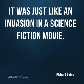 Richard Shine  - It was just like an invasion in a science fiction movie.