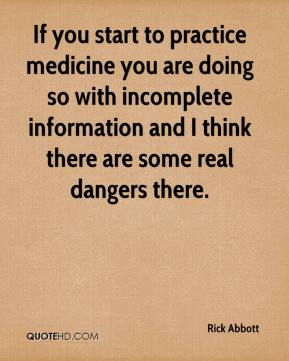Rick Abbott  - If you start to practice medicine you are doing so with incomplete information and I think there are some real dangers there.