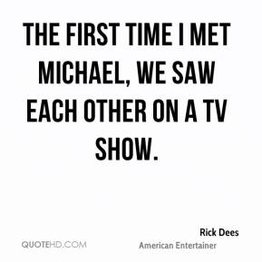 Rick Dees - The first time I met Michael, we saw each other on a TV show.