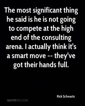 Rick Schwartz  - The most significant thing he said is he is not going to compete at the high end of the consulting arena. I actually think it's a smart move -- they've got their hands full.