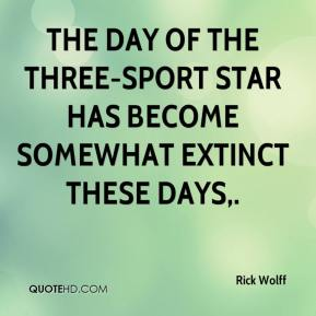 Rick Wolff  - The day of the three-sport star has become somewhat extinct these days.