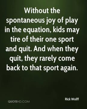 Rick Wolff  - Without the spontaneous joy of play in the equation, kids may tire of their one sport and quit. And when they quit, they rarely come back to that sport again.
