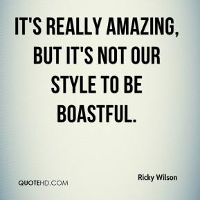 It's really amazing, but it's not our style to be boastful.