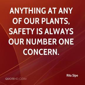 Rita Sipe  - Anything at any of our plants, safety is always our number one concern.