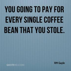 RM Gayle  - You going to pay for every single coffee bean that you stole.