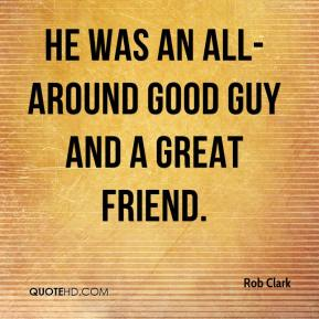 Rob Clark  - He was an all-around good guy and a great friend.