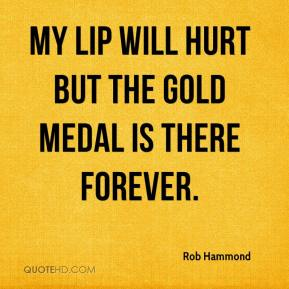 Rob Hammond  - My lip will hurt but the gold medal is there forever.