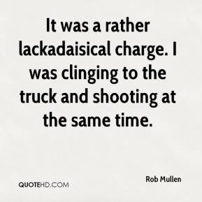 Rob Mullen  - It was a rather lackadaisical charge. I was clinging to the truck and shooting at the same time.