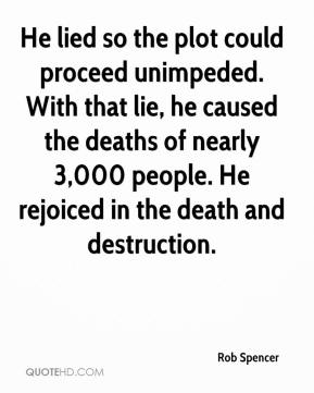 Rob Spencer  - He lied so the plot could proceed unimpeded. With that lie, he caused the deaths of nearly 3,000 people. He rejoiced in the death and destruction.