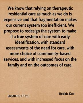 Robbie Kerr  - We know that relying on therapeutic residential care as much as we do is expensive and that fragmentation makes our current system too inefficient. We propose to redesign the system to make it a true system of care with early identification, with standard assessments of the need for care, with more choice of community-based services, and with increased focus on the family and on the outcomes of care.