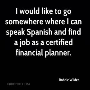 Robbie Wilder  - I would like to go somewhere where I can speak Spanish and find a job as a certified financial planner.