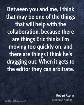 Between you and me, I think that may be one of the things that will help with the collaboration, because there are things Eric thinks I'm moving too quickly on, and there are things I think he's dragging out. When it gets to the editor they can arbitrate.