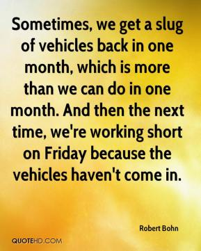 Robert Bohn  - Sometimes, we get a slug of vehicles back in one month, which is more than we can do in one month. And then the next time, we're working short on Friday because the vehicles haven't come in.