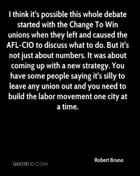 Robert Bruno  - I think it's possible this whole debate started with the Change To Win unions when they left and caused the AFL-CIO to discuss what to do. But it's not just about numbers. It was about coming up with a new strategy. You have some people saying it's silly to leave any union out and you need to build the labor movement one city at a time.