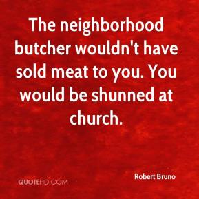 The neighborhood butcher wouldn't have sold meat to you. You would be shunned at church.