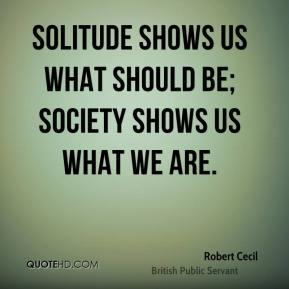 Solitude shows us what should be; society shows us what we are.