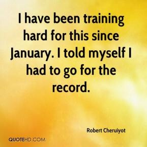 Robert Cheruiyot  - I have been training hard for this since January. I told myself I had to go for the record.