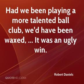 Robert Daniels  - Had we been playing a more talented ball club, we'd have been waxed, ... It was an ugly win.