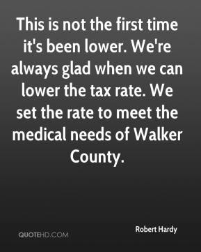 Robert Hardy  - This is not the first time it's been lower. We're always glad when we can lower the tax rate. We set the rate to meet the medical needs of Walker County.