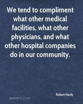 Robert Hardy  - We tend to compliment what other medical facilities, what other physicians, and what other hospital companies do in our community.