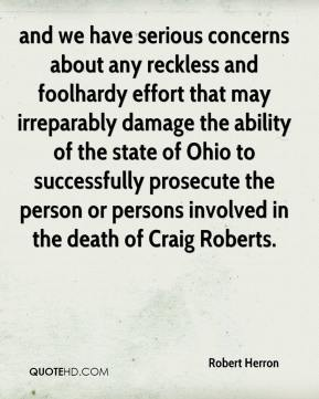 Robert Herron  - and we have serious concerns about any reckless and foolhardy effort that may irreparably damage the ability of the state of Ohio to successfully prosecute the person or persons involved in the death of Craig Roberts.