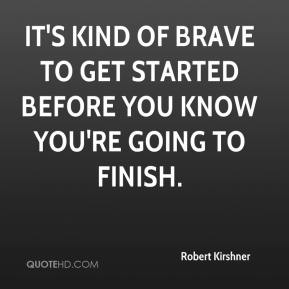 Robert Kirshner  - It's kind of brave to get started before you know you're going to finish.
