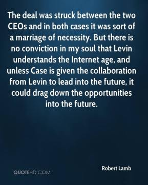 Robert Lamb  - The deal was struck between the two CEOs and in both cases it was sort of a marriage of necessity. But there is no conviction in my soul that Levin understands the Internet age, and unless Case is given the collaboration from Levin to lead into the future, it could drag down the opportunities into the future.