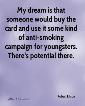 Robert Lifson  - My dream is that someone would buy the card and use it some kind of anti-smoking campaign for youngsters. There's potential there.