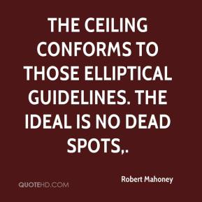 Robert Mahoney  - The ceiling conforms to those elliptical guidelines. The ideal is no dead spots.